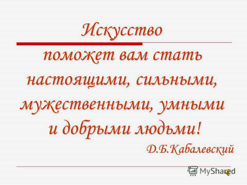 Искусство поможет вам стать настоящими, сильными, мужественными, умными и добрыми людьми! Д.Б.Кабалевский Д.Б.Кабалевский