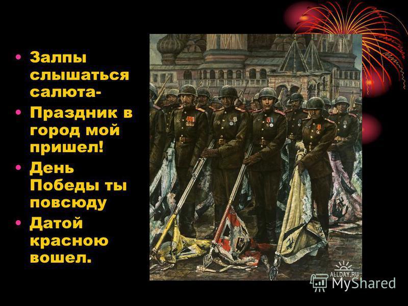 Залпы слышаться салюта- Праздник в город мой пришел! День Победы ты повсюду Датой красною вошел.