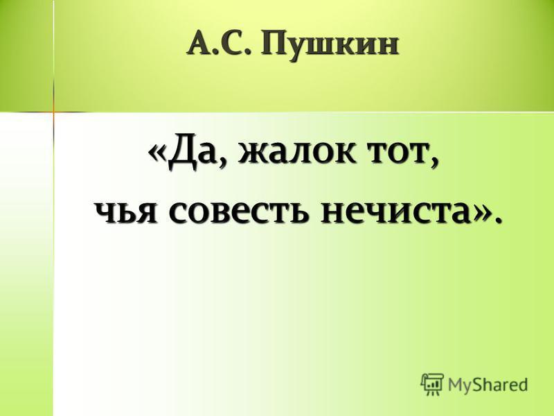 А.С. Пушкин «Да, жалок тот, чья совесть нечиста». чья совесть нечиста».