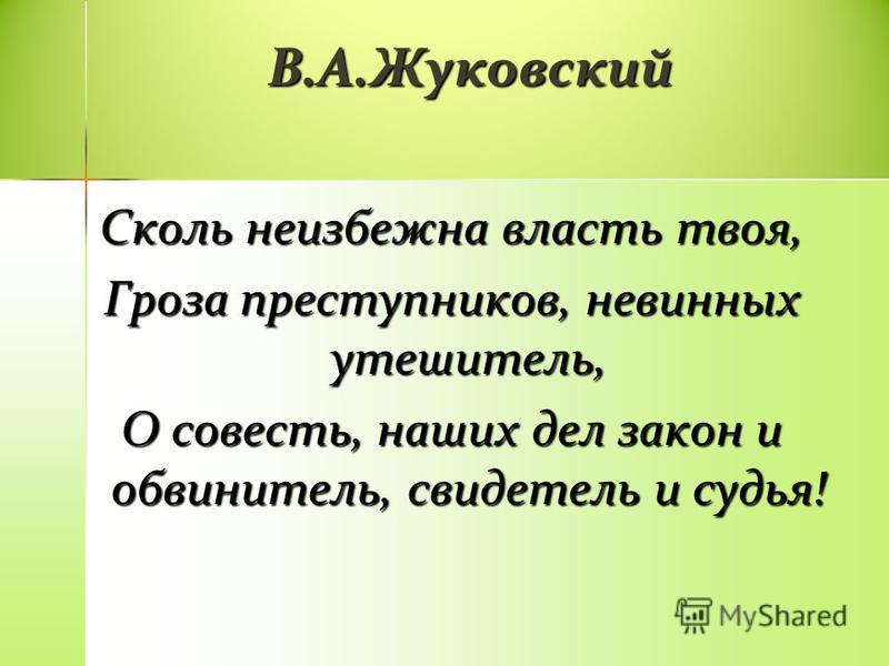 В.А.Жуковский Сколь неизбежна власть твоя, Гроза преступников, невинных утешитель, О совесть, наших дел закон и обвинитель, свидетель и судья!