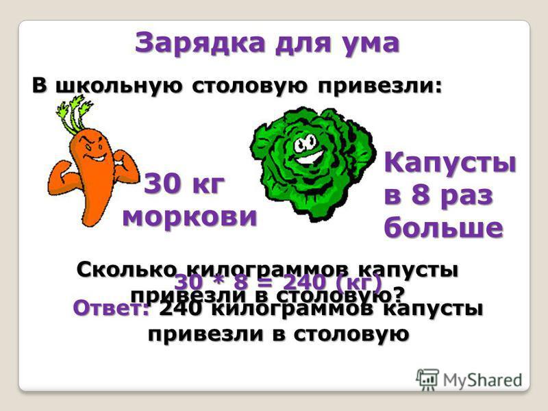 Зарядка для ума В школьную столовую привезли: Капусты в 8 раз больше 30 кг моркови Сколько килограммов капусты привезли в столовую? 30 * 8 = 240 (кг) Ответ: 240 килограммов капусты привезли в столовую