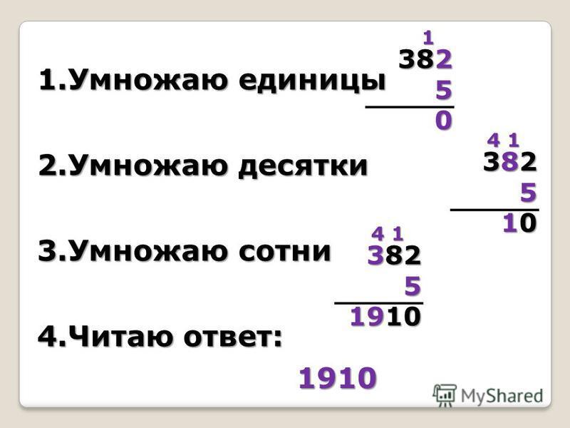 1. Умножаю единицы 2. Умножаю десятки 3. Умножаю сотни 4. Читаю ответ: 382 50 1 3823825510103823825510105 4 1 382 5 1910 4 1 1910