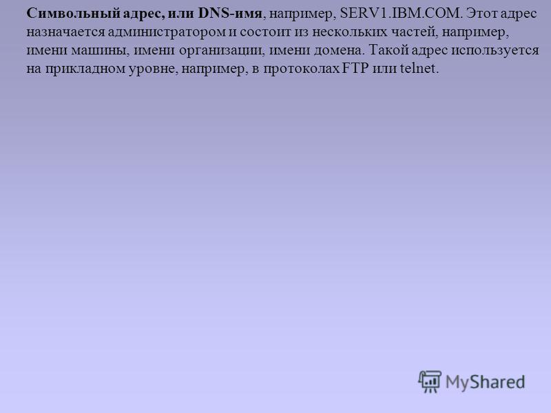 Символьный адрес, или DNS-имя, например, SERV1.IBM.COM. Этот адрес назначается администратором и состоит из нескольких частей, например, имени машины, имени организации, имени домена. Такой адрес используется на прикладном уровне, например, в протоко