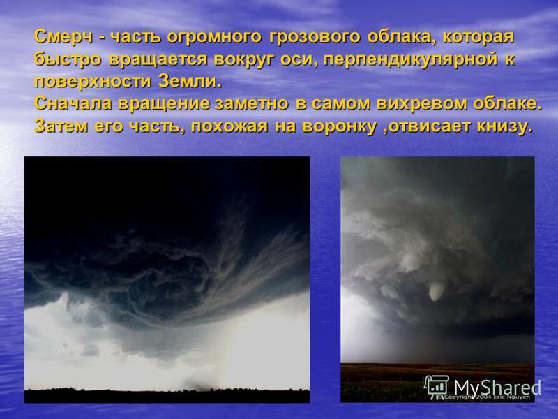 Смерч - часть огромного грозового облака, которая быстро вращается вокруг оси, перпендикулярной к поверхности Земли. Сначала вращение заметно в самом вихревом облаке. Затем его часть, похожая на воронку,отвисает книзу.