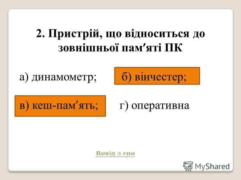 2. Пристрій, що відноситься до зовнішньої пам яті ПК а) динамометр; б) вінчестер; в) кеш-пам ять; г) оперативна пам ять