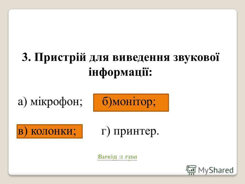 3. Пристрій для виведення звукової інформації: а) мікрофон; б)монітор; в) колонки; г) принтер.