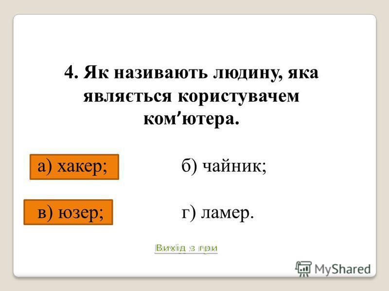4. Як називають людину, яка являється користувачем ком ютера. а) хакер; б) чайник; в) юзер; г) ламер. Питання 5