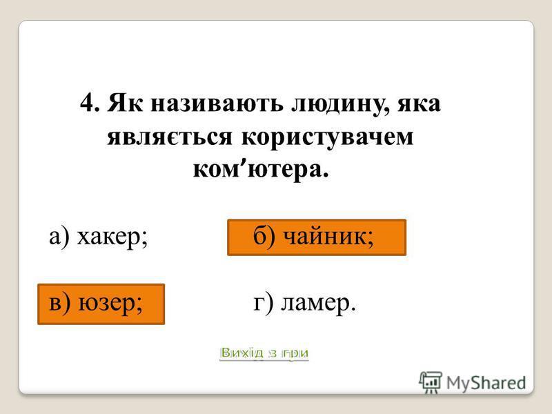 4. Як називають людину, яка являється користувачем ком ютера. а) хакер; б) чайник; в) юзер; г) ламер.