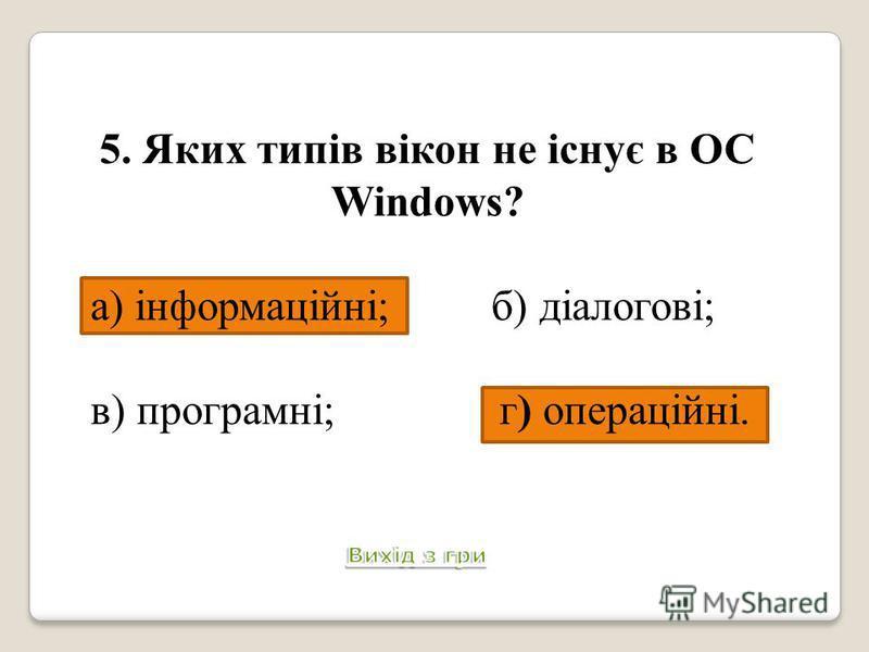 5. Яких типів вікон не існує в ОС Windows? а) інформаційні; б) діалогові; в) програмні; г) операційні. Питання 6