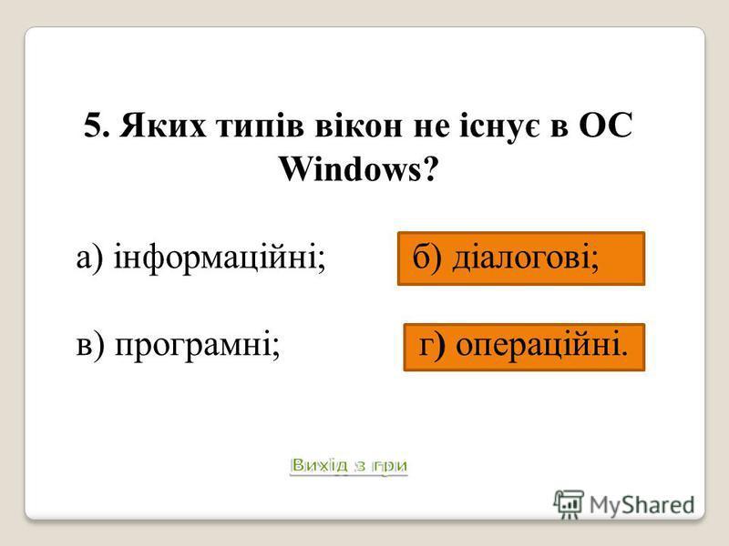 5. Яких типів вікон не існує в ОС Windows? а) інформаційні; б) діалогові; в) програмні; г) операційні.