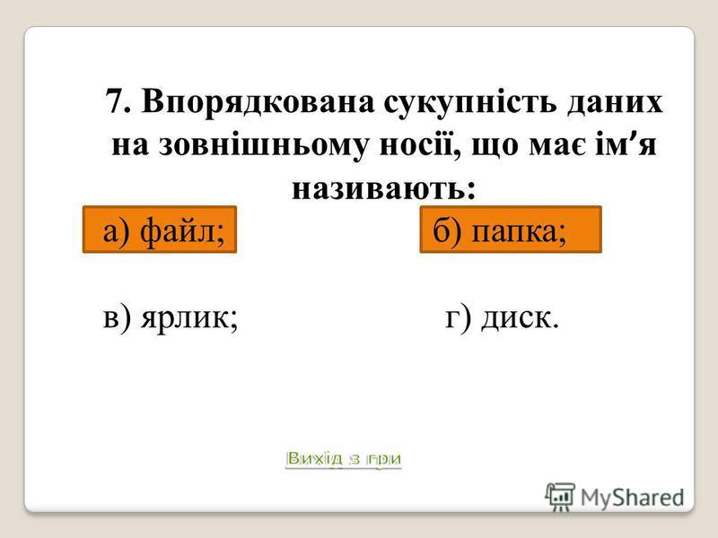 7. Впорядкована сукупність даних на зовнішньому носії, що має ім я називають: а) файл; б) папка; в) ярлик; г) диск. Питання 8