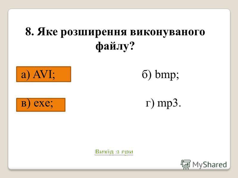 8. Яке розширення виконуваного файлу? а) AVI; б) bmp; в) exe; г) mp3. Питання 9