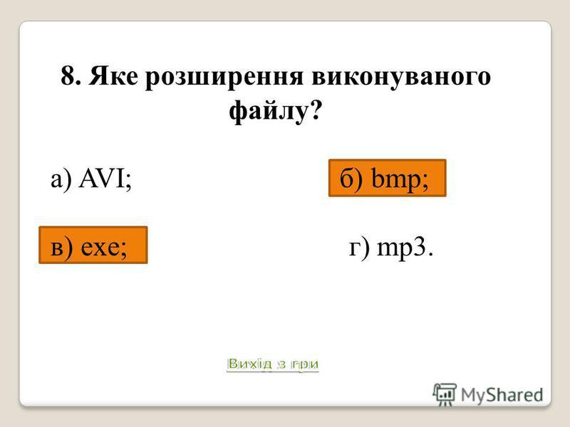 8. Яке розширення виконуваного файлу? а) AVI; б) bmp; в) exe; г) mp3.