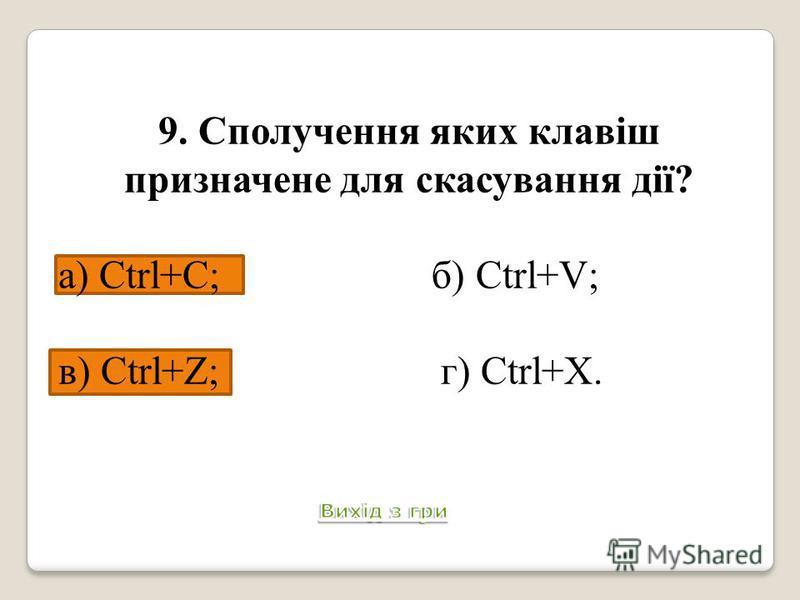 9. Сполучення яких клавіш призначене для скасування дії? а) Ctrl+C; б) Ctrl+V; в) Ctrl+Z; г) Ctrl+X. Питання 10