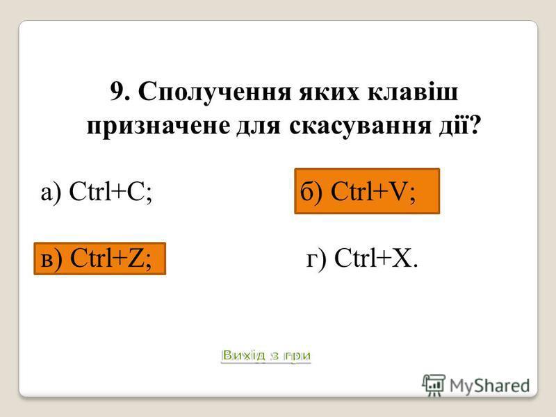 9. Сполучення яких клавіш призначене для скасування дії? а) Ctrl+C; б) Ctrl+V; в) Ctrl+Z; г) Ctrl+X.