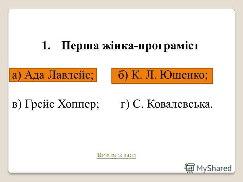 1.Перша жінка-програміст а) Ада Лавлейс; б) К. Л. Ющенко; в) Грейс Хоппер; г) С. Ковалевська. Питання 2