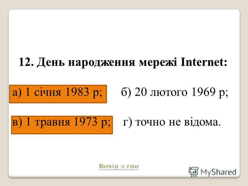 12. День народження мережі Internet: а) 1 січня 1983 р; б) 20 лютого 1969 р; в) 1 травня 1973 р; г) точно не відома.