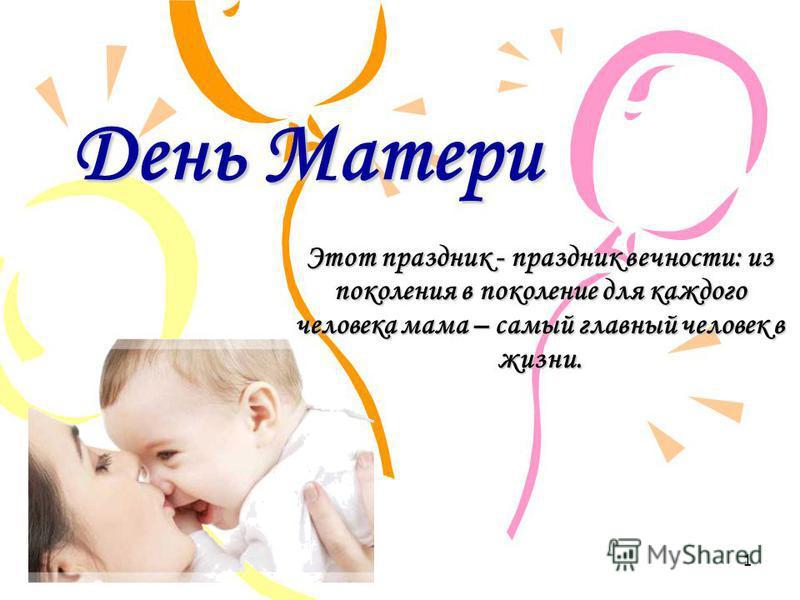 День Матери Этот праздник - праздник вечности: из поколения в поколение для каждого человека мама – самый главный человек в жизни. 1