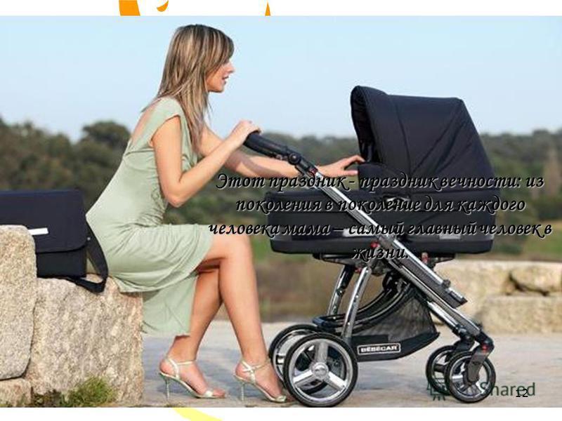Этот праздник - праздник вечности: из поколения в поколение для каждого человека мама – самый главный человек в жизни. 12