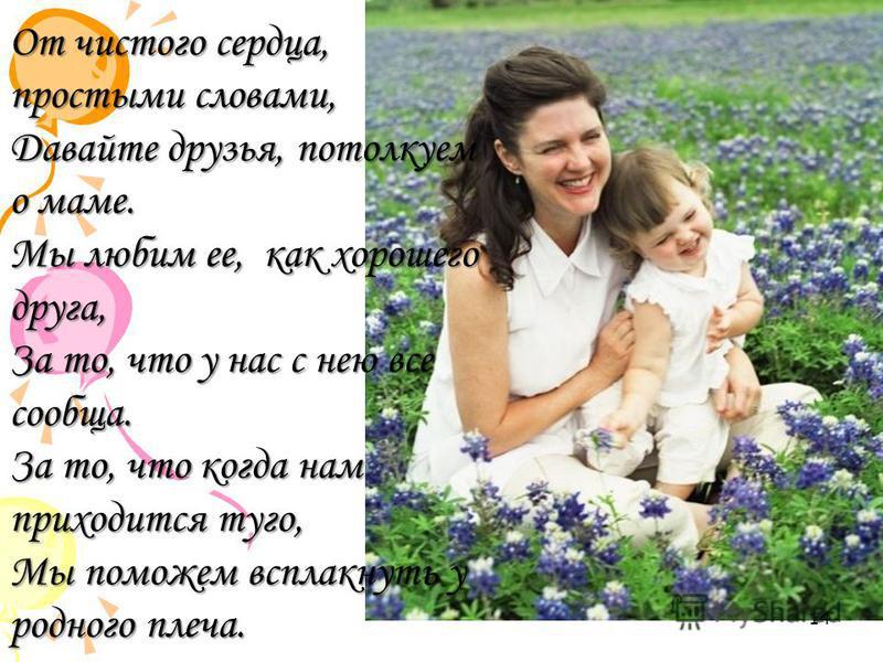 От чистого сердца, простыми словами, Давайте друзья, потолкуем о маме. Мы любим ее, как хорошего друга, За то, что у нас с нею все сообща. За то, что когда нам приходится туго, Мы поможем всплакнуть у родного плеча. 14