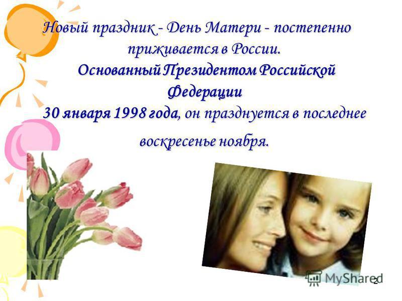 Новый праздник - День Матери - постепенно приживается в России. Основанный Президентом Российской Федерации 30 января 1998 года, он празднуется в последнее воскресенье ноября. 2