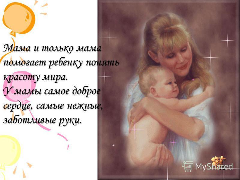 Мама и только мама помогает ребенку понять красоту мира. У мамы самое доброе сердце, самые нежные, заботливые руки. 32