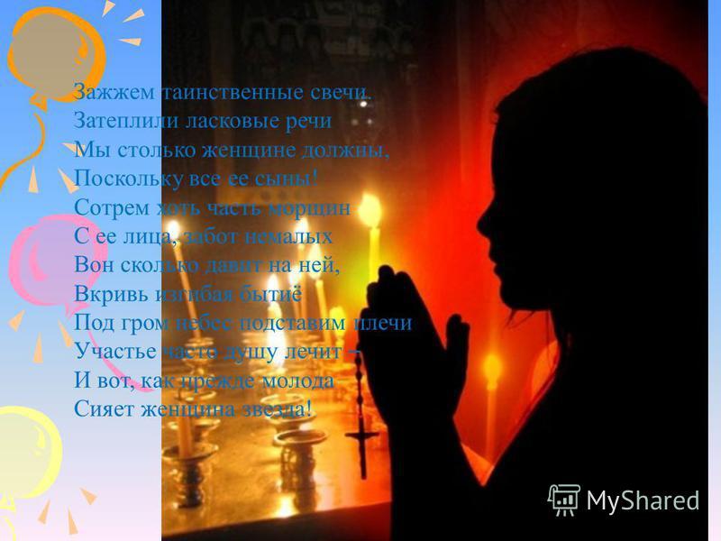 55 Зажжем таинственные свечи. Затеплили ласковые речи Мы столько женщине должны, Поскольку все ее сыны! Сотрем хоть часть морщин С ее лица, забот немалых Вон сколько давит на ней, Вкривь изгибая бытиё Под гром небес подставим плечи Участье часто душу