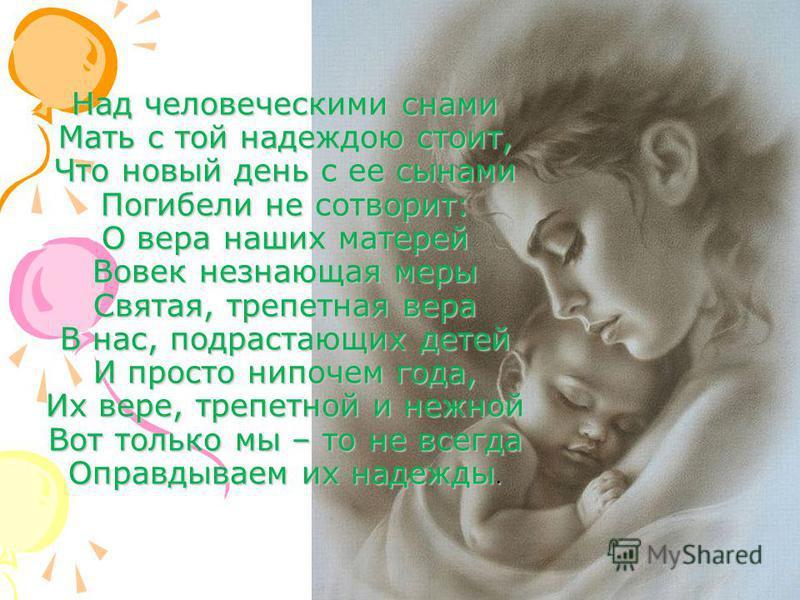 57 Над человеческими снами Мать с той надеждою стоит, Что новый день с ее сынами Погибели не сотворит: О вера наших матерей Вовек незнающая меры Святая, трепетная вера В нас, подрастающих детей И просто нипочем года, Их вере, трепетной и нежной Вот т