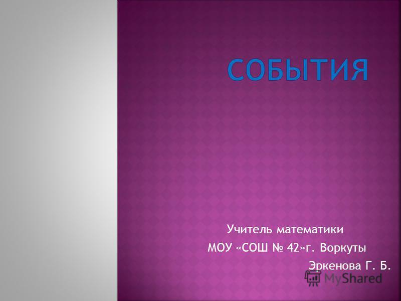 Учитель математики МОУ «СОШ 42»г. Воркуты Эркенова Г. Б.