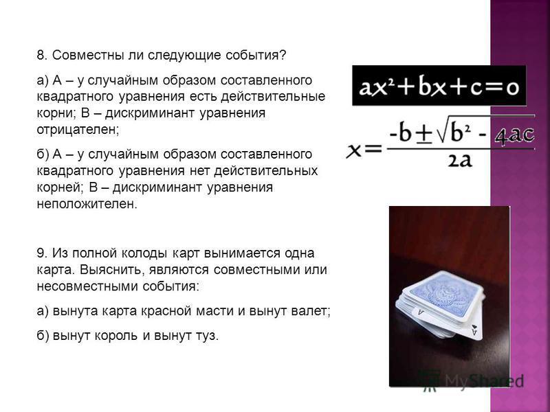 8. Совместны ли следующие события? а) А – у случайным образом составленного квадратного уравнения есть действительные корни; В – дискриминант уравнения отрицателен; б) А – у случайным образом составленного квадратного уравнения нет действительных кор