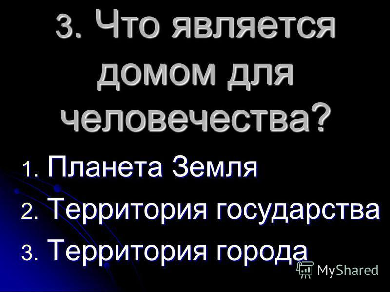 3. Что является домом для человечества? 1. Планета Земля 2. Территория государства 3. Территория города