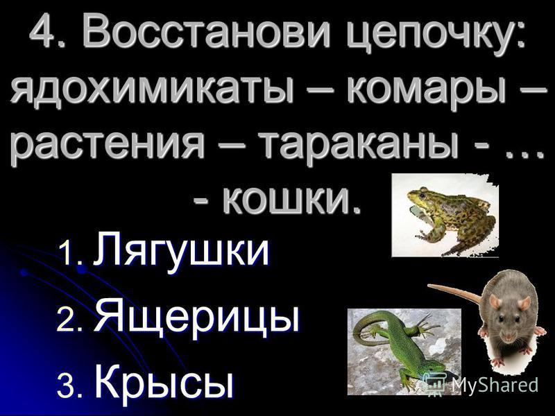 4. Восстанови цепочку: ядохимикаты – комары – растения – тараканы - … - кошки. 1. Лягушки 2. Ящерицы 3. Крысы