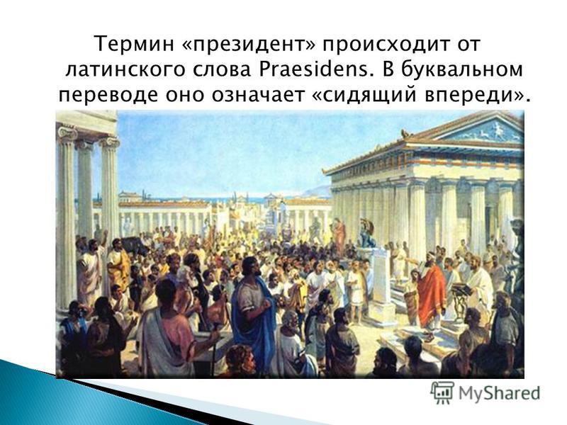 Термин «президент» происходит от латинского слова Prаesidens. В буквальном переводе оно означает «сидящий впереди».