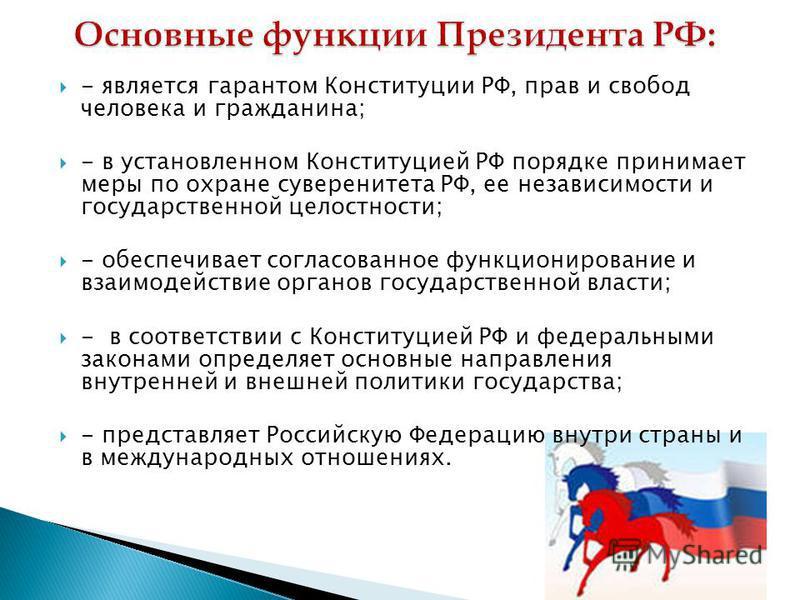 - является гарантом Конституции РФ, прав и свобод человека и гражданина; - в установленном Конституцией РФ порядке принимает меры по охране суверенитета РФ, ее независимости и государственной целостности; - обеспечивает согласованное функционирование