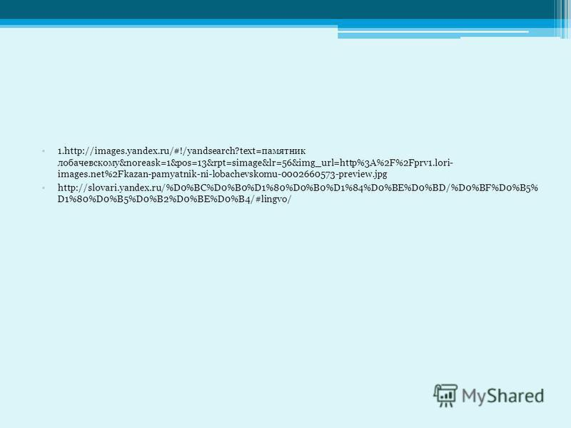 1.http://images.yandex.ru/#!/yandsearch?text=памятник лобачевскому&noreask=1&pos=13&rpt=simage&lr=56&img_url=http%3A%2F%2Fprv1.lori- images.net%2Fkazan-pamyatnik-ni-lobachevskomu-0002660573-preview.jpg http://slovari.yandex.ru/%D0%BC%D0%B0%D1%80%D0%B