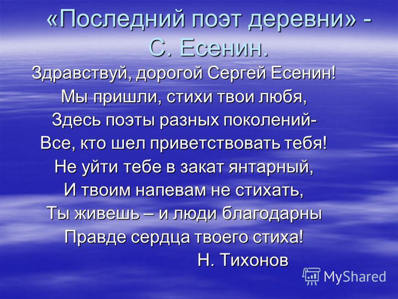 «Последний поэт деревни» - С. Есенин. Здравствуй, дорогой Сергей Есенин! Мы пришли, стихи твои любя, Здесь поэты разных поколений- Все, кто шел приветствовать тебя! Не уйти тебе в закат янтарный, И твоим напевам не стихать, Ты живешь – и люди благода