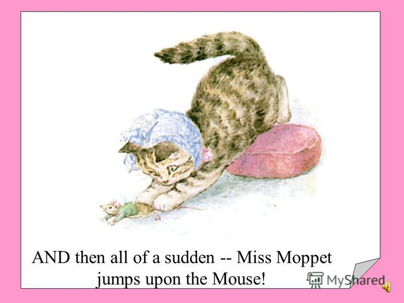 MISS MOPPET holds her poor head in her paws, and looks at him through a hole in the duster. The Mouse comes very close.
