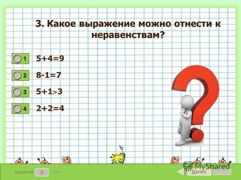 Далее 3 Задание 1 бал. 1111 2222 3333 4444 3. Какое выражение можно отнести к неравенствам? 5+4=9 8-1=7 5+1 ˃ 3 2+2=4