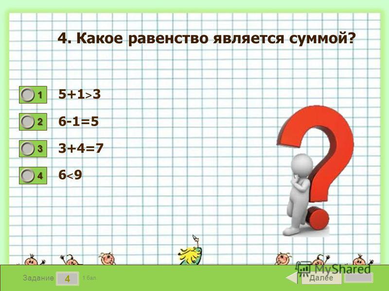 Далее 4 Задание 1 бал. 1111 2222 3333 4444 4. Какое равенство является суммой? 5+1 ˃ 3 6-1=5 3+4=7 6˂96˂9