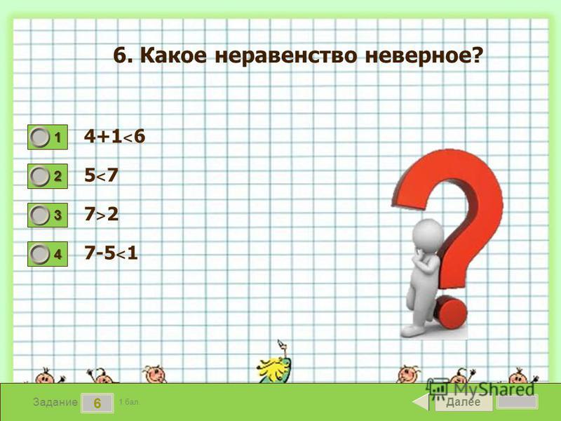Далее 6 Задание 1 бал. 1111 2222 3333 4444 6. Какое неравенство неверное? 4+1 ˂ 6 5˂75˂7 7˃27˃2 7-5 ˂ 1