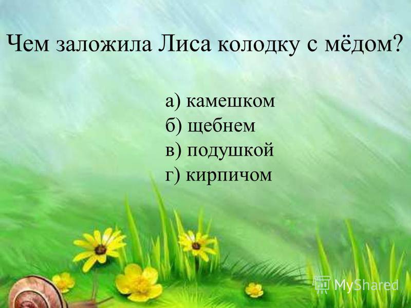 Чем заложила Лиса колодку с мёдом? а) камешком б) щебнем в) подушкой г) кирпичом