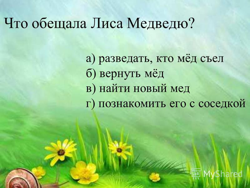 Что обещала Лиса Медведю? а) разведать, кто мёд съел б) вернуть мёд в) найти новый мед г) познакомить его с соседкой