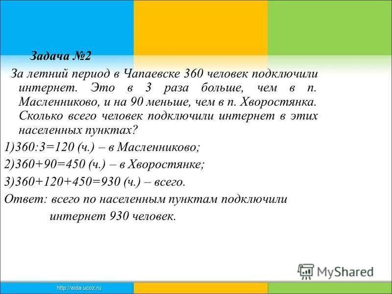 Задача 2 За летний период в Чапаевске 360 человек подключили интернет. Это в 3 раза больше, чем в п. Масленниково, и на 90 меньше, чем в п. Хворостянка. Сколько всего человек подключили интернет в этих населенных пунктах? 1)360:3=120 (ч.) – в Масленн