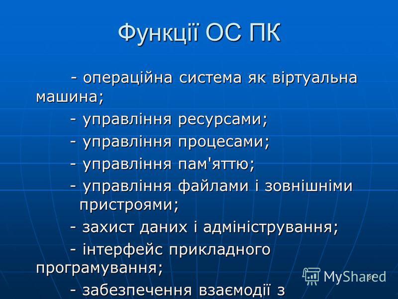 37 Функції ОС ПК - операційна система як віртуальна машина; - операційна система як віртуальна машина; - управління ресурсами; - управління ресурсами; - управління процесами; - управління процесами; - управління пам'яттю; - управління пам'яттю; - упр