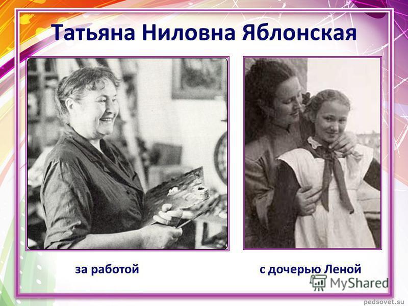 Татьяна Ниловна Яблонская за работой с дочерью Леной