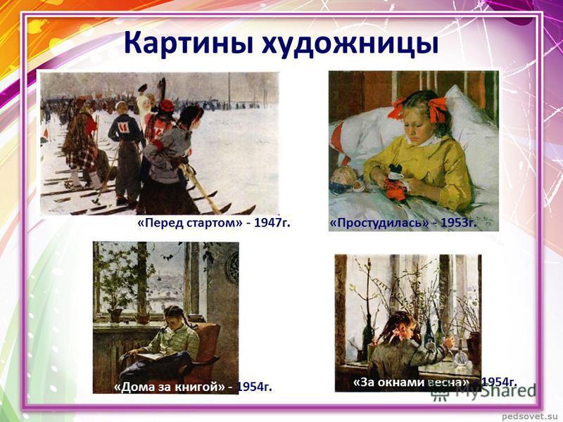 Картины художницы «За окнами весна» - 1954 г. «Дома за книгой» - 1954 г. «Перед стартом» - 1947 г.«Простудилась» - 1953 г.
