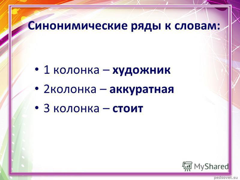 Синонимические ряды к словам: 1 колонка – художник 2 колонка – аккуратная 3 колонка – стоит