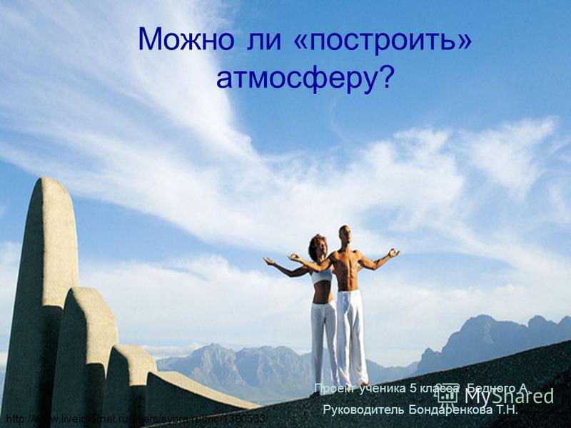 Можно ли «построить» атмосферу? Проект ученика 5 класса Бедного А. Руководитель Бондаренкова Т.Н. http://www.liveinternet.ru/users/sypra/rubric/1390533/