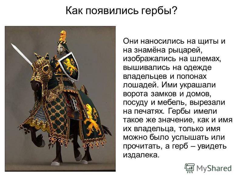 Как появились гербы? Они наносились на щиты и на знамёна рыцарей, изображались на шлемах, вышивались на одежде владельцев и попонах лошадей. Ими украшали ворота замков и домов, посуду и мебель, вырезали на печатях. Гербы имели такое же значение, как