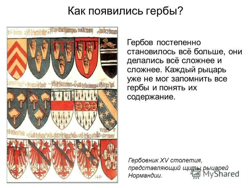 Как появились гербы? Гербов постепенно становилось всё больше, они делались всё сложнее и сложнее. Каждый рыцарь уже не мог запомнить все гербы и понять их содержание. Гербовник XV столетия, представляющий щиты рыцарей Нормандии.